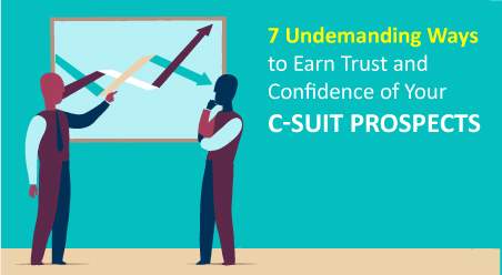 7 Undemanding Ways to Earn Trust and Confidence of Your C-Suit Prospects