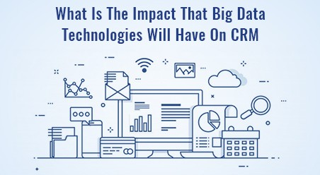What Is The Impact That Big Data Technologies Will Have On CRM?