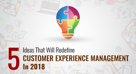5 Ideas That Will Redefine Customer Experience Management In 2018