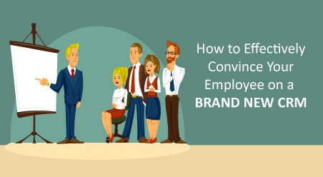 How to Effectively Convince Your Employee on a Brand New CRM