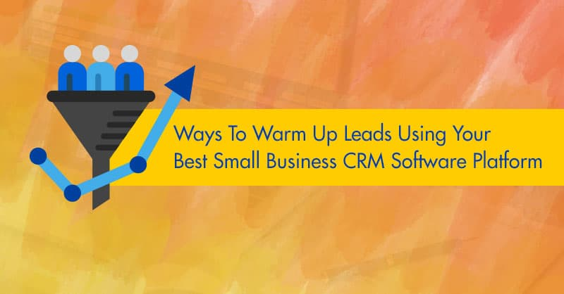 Ways To Warm Up Leads Using Your Best Small Business CRM Software Platform