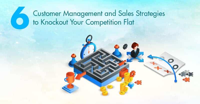 6 Customer Management and Sales Strategies to Knockout Your Competition Flat