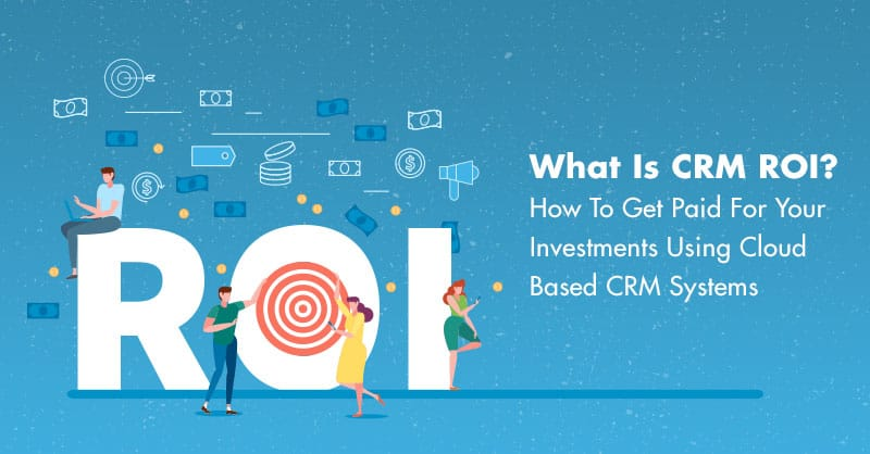 What Is CRM ROI? How To Get Paid For Your Investments Using Cloud Based CRM Systems