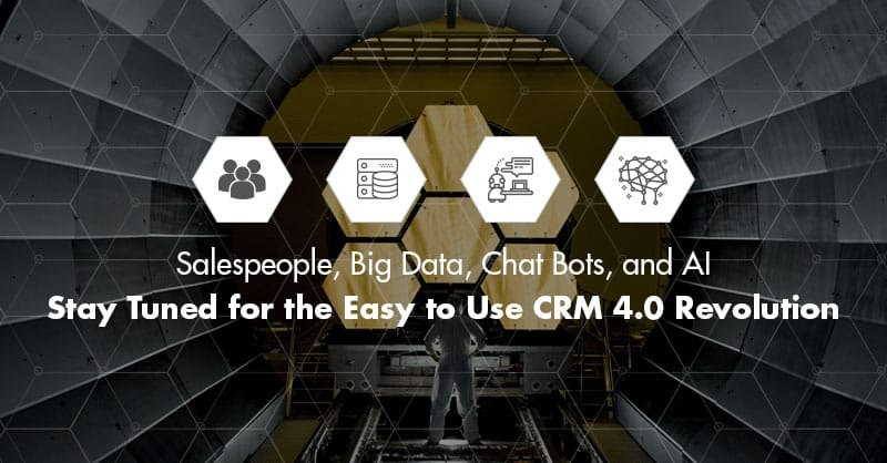 Salespeople, Big Data, Chat Bots, and AI- Stay Tuned for the Easy to Use CRM 4.0 Revolution