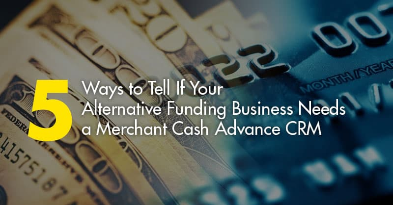 5 Ways to Tell If You Alternative Funding Business Needs a Merchant Cash Advance CRM