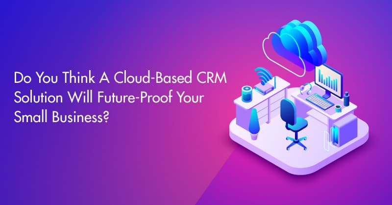 Do You Think A Cloud Based CRM Solution Will Future-Proof Your Small Business?