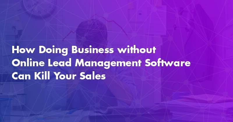 How Doing Business without Online Lead Management Software Can Kill Your Sales