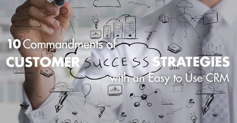 10 Commandments of Customer Success Strategies with an Easy to Use CRM