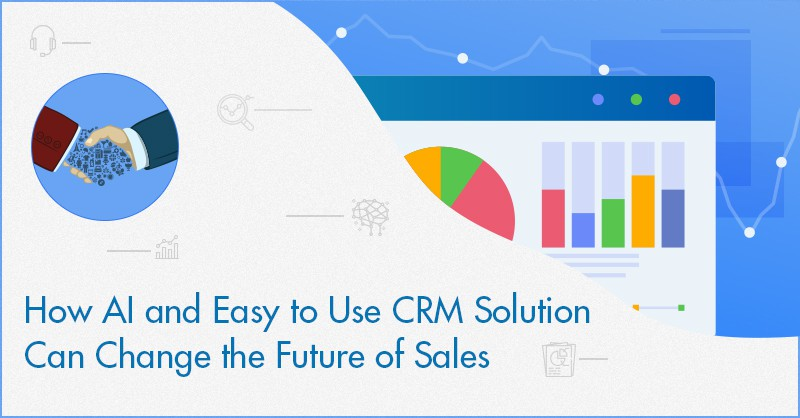 How AI and Easy to Use CRM Solution Can Change the Future of Sales