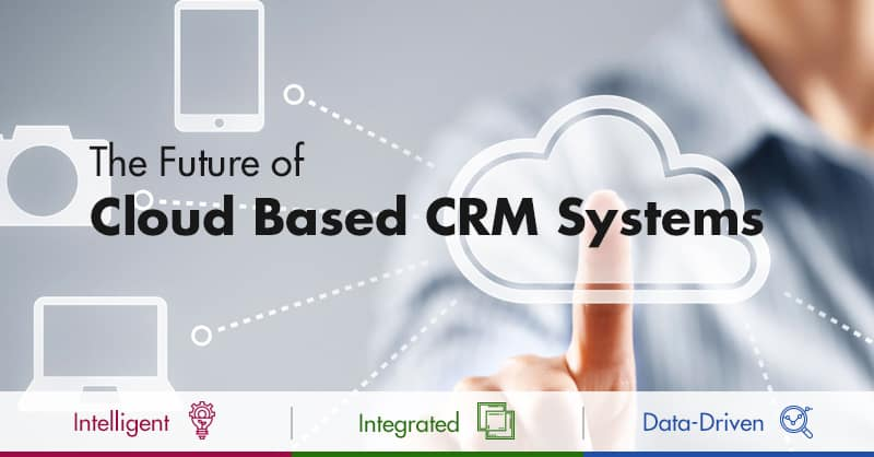 The Future Of Cloud Based CRM Systems: Intelligent, Integrated And Data-Driven