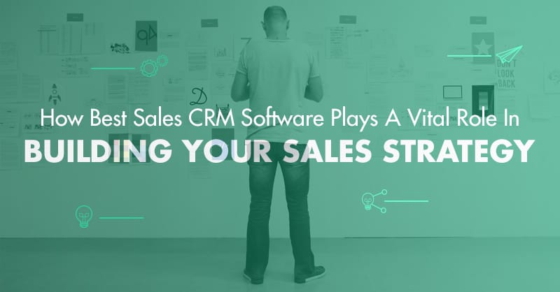 How Best Sales CRM Software Plays A Vital Role In Building Your Sales Strategy