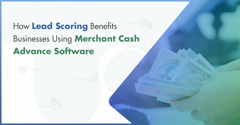 How Lead Scoring Benefits Businesses Using Merchant Cash Advance Software
