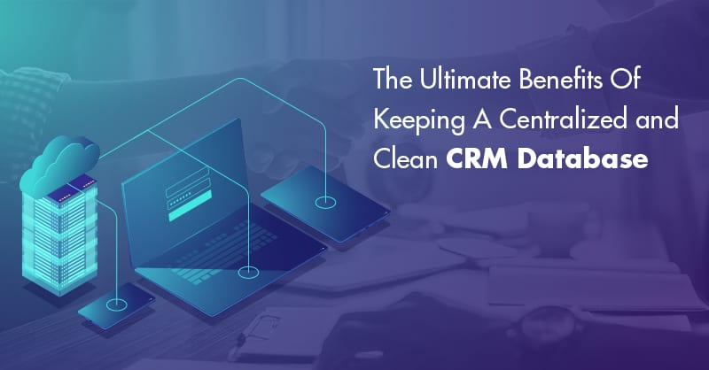 The Ultimate Benefits Of Keeping A Centralized and Clean CRM Database