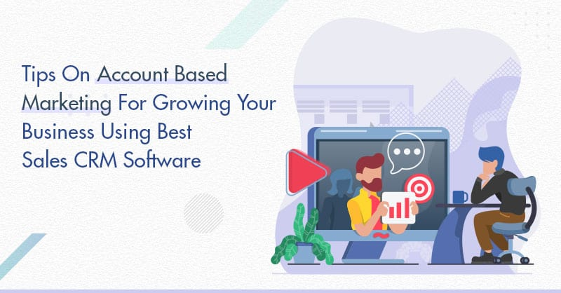 Tips On Account Based Marketing For Growing Your Business Using Best Sales CRM Software