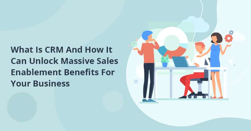 What Is CRM And How It Can Unlock Massive Sales Enablement Benefits For Your Business