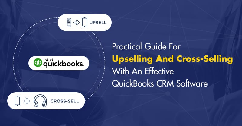 Practical Guide For Upselling And Cross-Selling With An Effective QuickBooks CRM Software