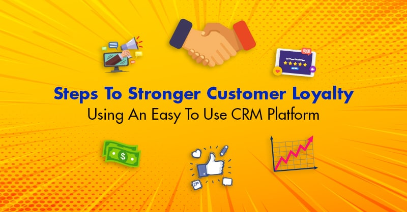 Steps To Stronger Customer Loyalty Using An Easy To Use CRM Platform