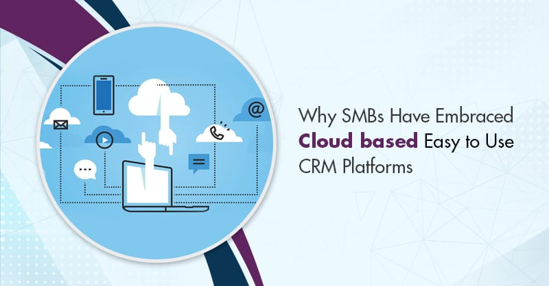 Why SMBs Have Embraced Cloud Based Easy to Use CRM Platforms