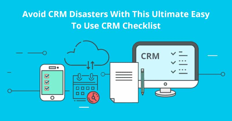 Avoid CRM Disasters With This Ultimate Easy To Use CRM Checklist