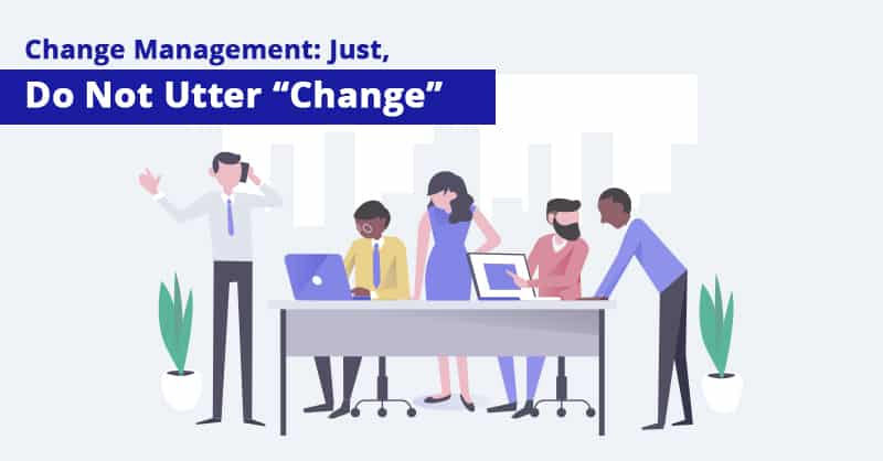 "Change Management: Just, Do Not Utter ""Change"""