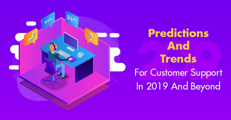 Predictions And Trends For Customer Support In 2019 And Beyond