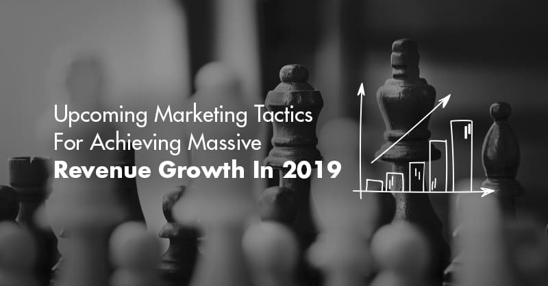 Upcoming Marketing Tactics For Achieving Massive Revenue Growth In 2019
