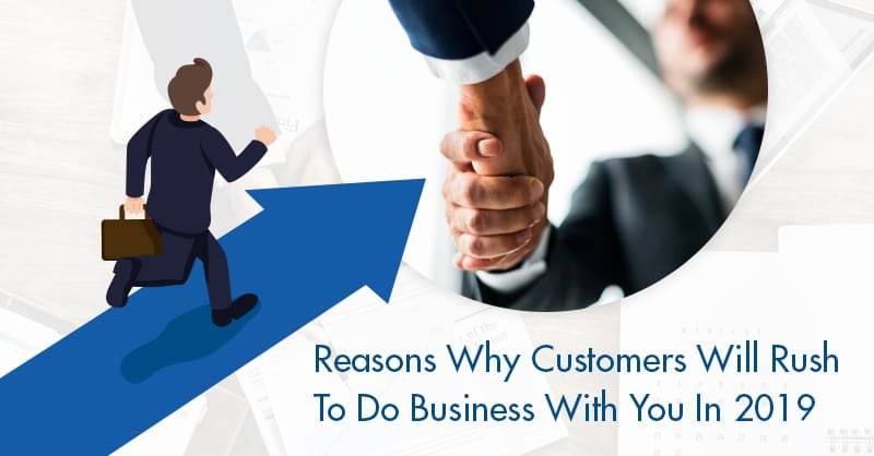 Reasons Why Customers Will Rush To Do Business With You In 2019
