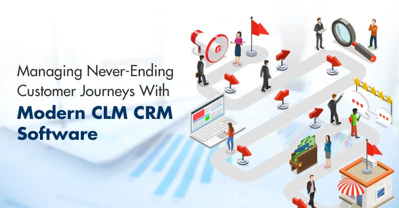 Managing Never-Ending Customer Journeys With Modern CLM CRM Software