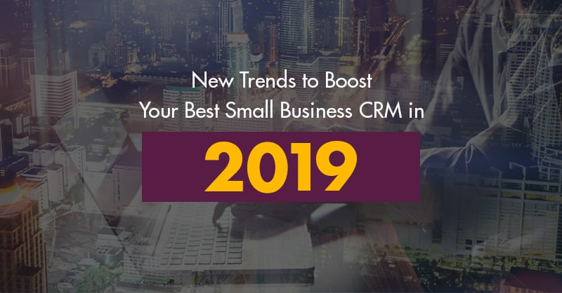 New Trends to Boost Your Best Small Business CRM in 2019