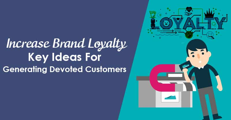 Increase Brand Loyalty: Key Ideas For Generating Devoted Customers