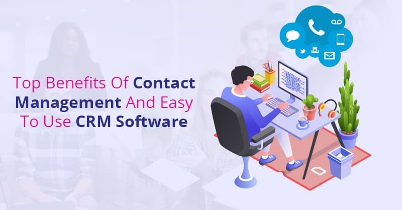 Top Benefits Of Contact Management And Easy To Use CRM Software