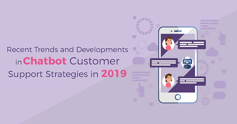 Recent Trends and Developments in Chatbot Customer Support Strategies in 2019