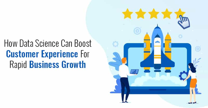 How Data Science Can Boost Customer Experience For Rapid Business Growth