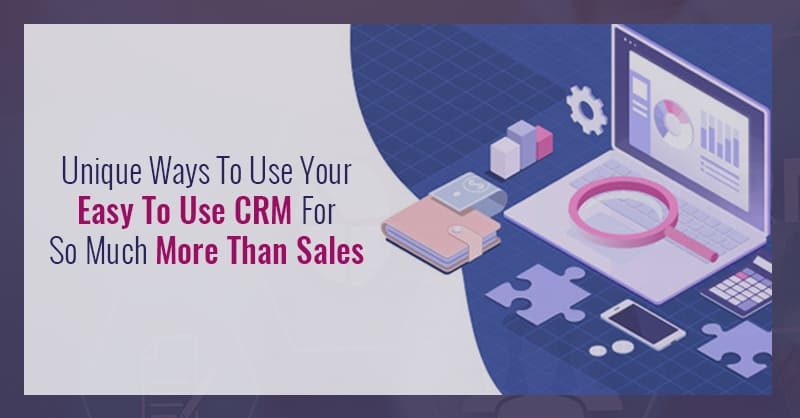 Unique Ways To Use Your Easy To Use CRM For So Much More Than Sales