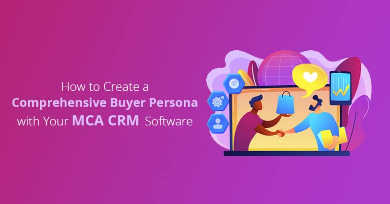 How to Create a Comprehensive Buyer Persona with Your MCA CRM Software