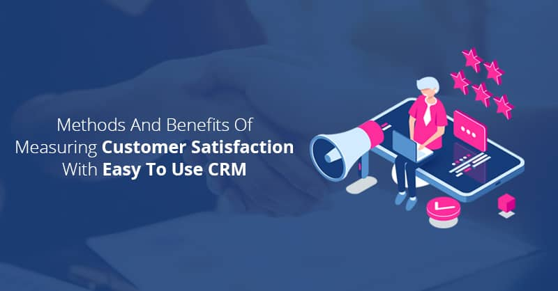 Methods And Benefits Of Measuring Customer Satisfaction With Easy To Use CRM