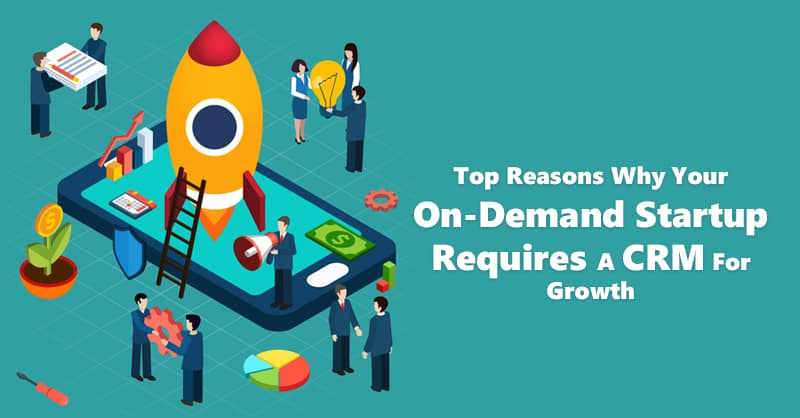 Top Reasons Why Your On-Demand Startup Requires A CRM For Growth
