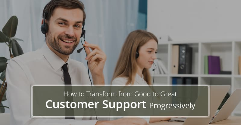How to Transform from Good to Great Customer Support Progressively