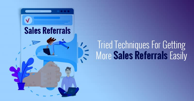 Tried Techniques For Getting More Sales Referrals Easily