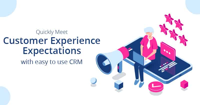 Quickly Meet Customer Experience Expectations with Easy To Use CRM