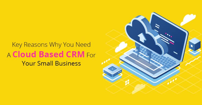 Key Reasons Why You Need A Cloud Based CRM For Your Small Business