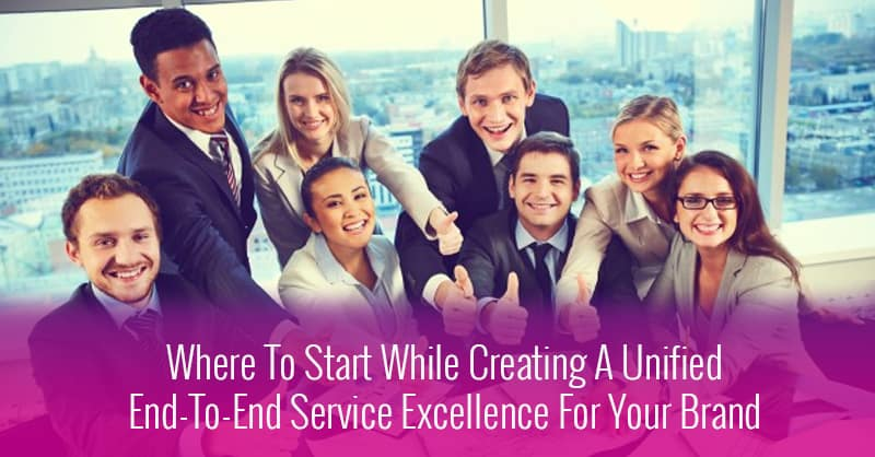 Where To Start While Creating A Unified End-To-End Service Excellence For Your Brand