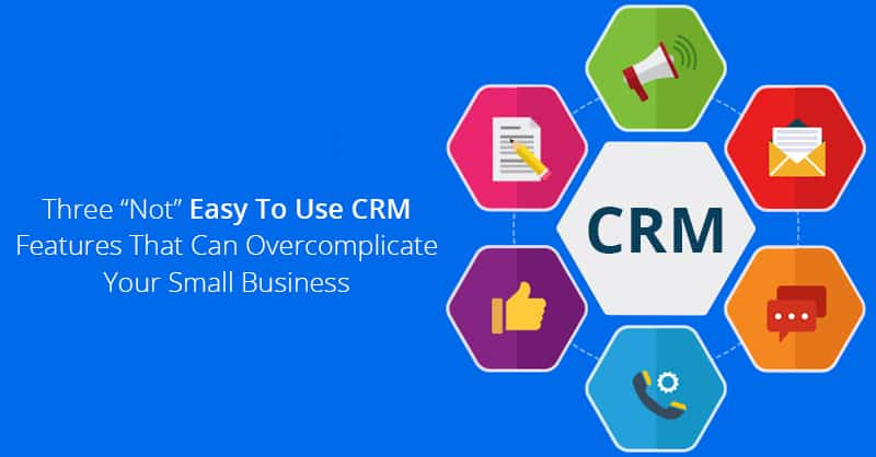 "Three ""Not"" Easy To Use CRM Features That Can Overcomplicate Your Small Business"