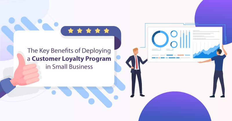 The Key Benefits of Deploying a Customer Loyalty Program in Small Business