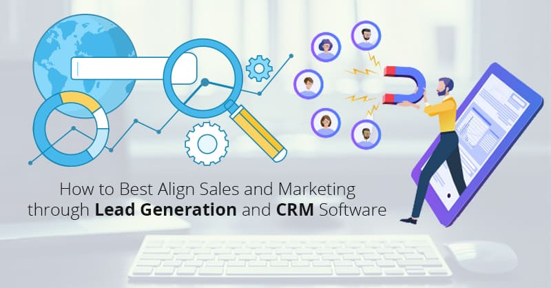 How to Best Align Sales and Marketing through Lead Generation and CRM Software