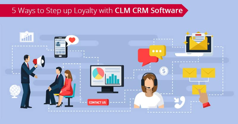 5 Ways to Step up Loyalty with CLM CRM Software