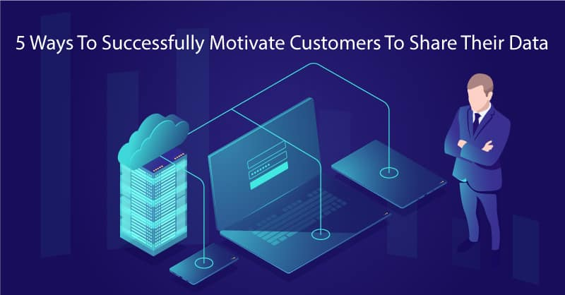 5 Ways To Successfully Motivate Customers To Share Their Data