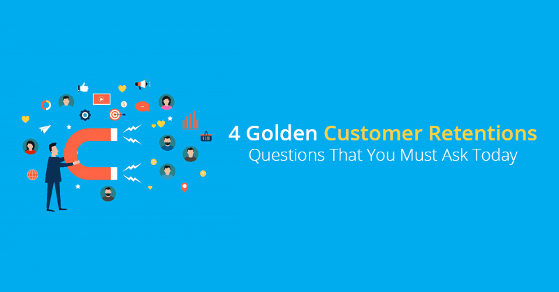 4 Golden Customer Retention Questions That You Must Ask Today