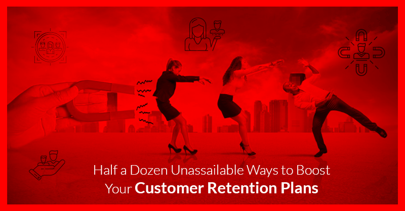 Half a Dozen Unassailable Ways to Boost Your Customer Retention Plans