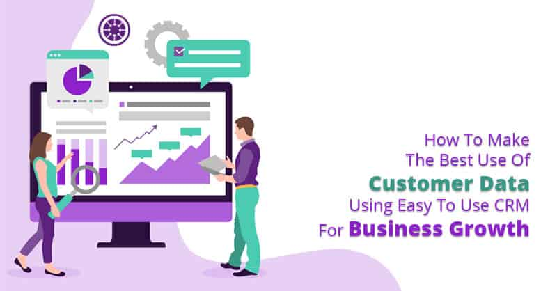 How To Make The Best Use Of Customer Data Using Easy To Use CRM For Business Growth